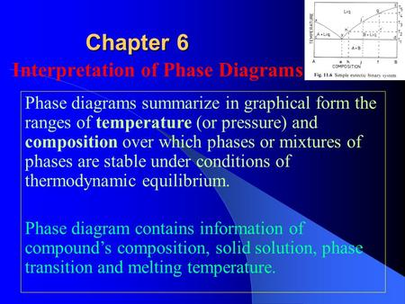 Chapter 6 Interpretation of Phase Diagrams Phase diagrams summarize in graphical form the ranges of temperature (or pressure) and composition over which.