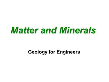 Matter and Minerals Matter and Minerals Geology for Engineers.