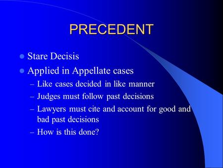 PRECEDENT Stare Decisis Applied in Appellate cases – Like cases decided in like manner – Judges must follow past decisions – Lawyers must cite and account.
