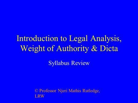 Introduction to Legal Analysis, Weight of Authority & Dicta Syllabus Review © Professor Njeri Mathis Rutledge, LRW.