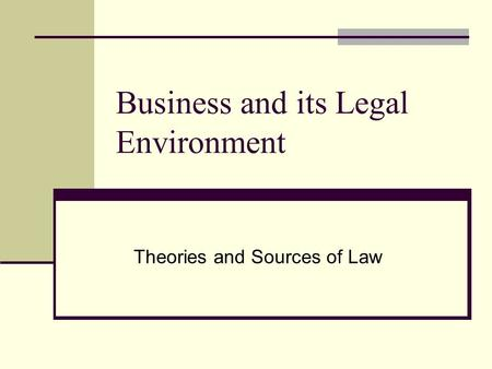 Business and its Legal Environment Theories and Sources of Law.