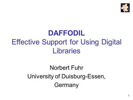 1 DAFFODIL Effective Support for Using Digital Libraries Norbert Fuhr University of Duisburg-Essen, Germany.