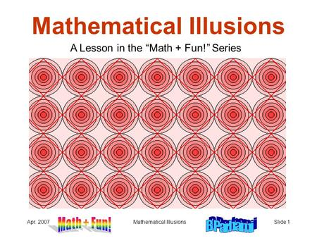 "Apr. 2007Mathematical IllusionsSlide 1 Mathematical Illusions A Lesson in the ""Math + Fun!"" Series."