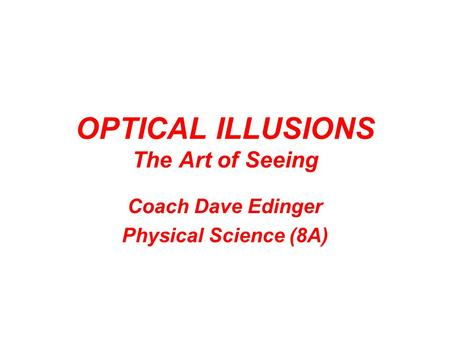 OPTICAL ILLUSIONS The Art of Seeing Coach Dave Edinger Physical Science (8A)