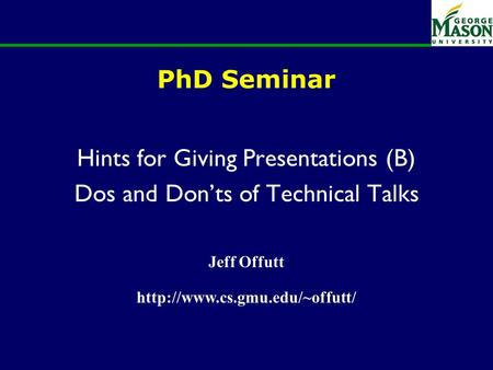 PhD Seminar Hints for Giving Presentations (B) Dos and Don'ts of Technical Talks Jeff Offutt