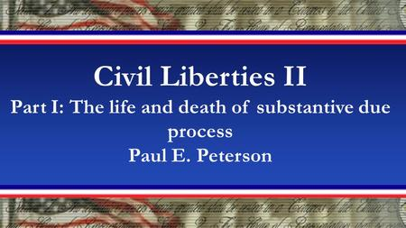 Civil Liberties II Part I: The life and death of substantive due process Paul E. Peterson.
