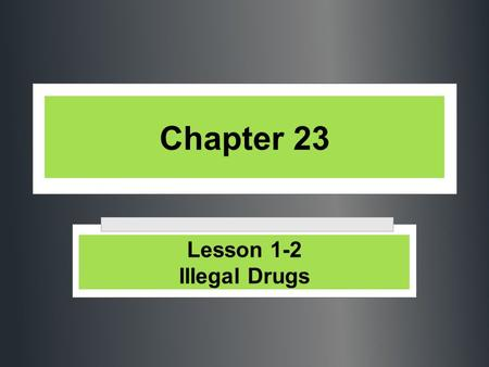 Chapter 23 Lesson 1-2 Illegal Drugs.