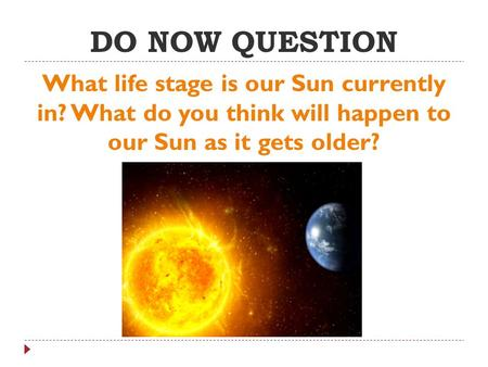 DO NOW QUESTION What life stage is our Sun currently in? What do you think will happen to our Sun as it gets older?