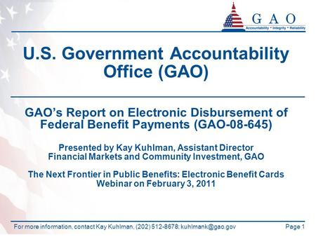 Page 1 U.S. Government Accountability Office (GAO) GAO's Report on Electronic Disbursement of Federal Benefit Payments (GAO-08-645) Presented by Kay Kuhlman,