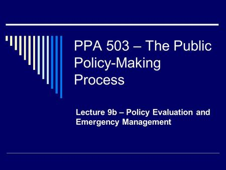 PPA 503 – The Public Policy-Making Process Lecture 9b – Policy Evaluation and Emergency Management.