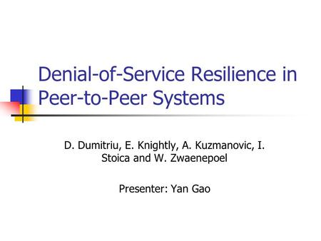 Denial-of-Service Resilience in Peer-to-Peer Systems D. Dumitriu, E. Knightly, A. Kuzmanovic, I. Stoica and W. Zwaenepoel Presenter: Yan Gao.