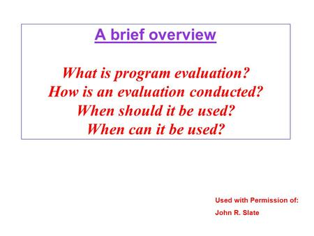 A brief overview What is program evaluation? How is an evaluation conducted? When should it be used? When can it be used? Used with Permission of: John.