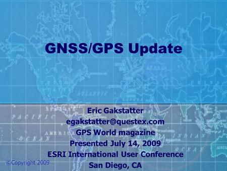 GNSS/GPS Update Eric Gakstatter GPS World magazine Presented July 14, 2009 ESRI International User Conference San Diego, CA ©Copyright.