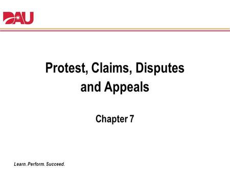 Learn. Perform. Succeed. Protest, Claims, Disputes and Appeals Chapter 7.