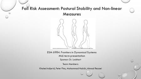 Sponsor: Dr. Lockhart Team Members: Khaled Adjerid, Peter Fino, Mohammad Habibi, Ahmad Rezaei Fall Risk Assessment: Postural Stability and Non-linear Measures.