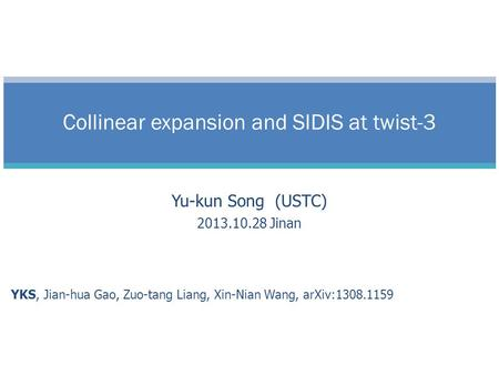 Yu-kun Song (USTC) 2013.10.28 Jinan YKS, Jian-hua Gao, Zuo-tang Liang, Xin-Nian Wang, arXiv:1308.1159 Collinear expansion and SIDIS at twist-3.