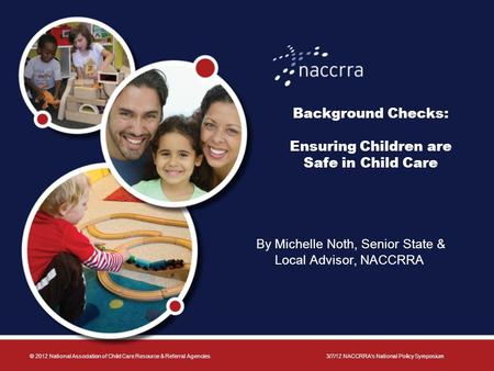 Background Checks: Ensuring Children are Safe in Child Care By Michelle Noth, Senior State & Local Advisor, NACCRRA © 2012 National Association of Child.
