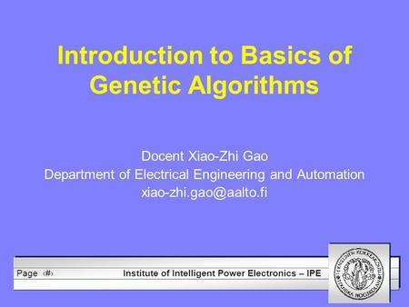 Institute of Intelligent Power Electronics – IPE Page1 Introduction to Basics of Genetic Algorithms Docent Xiao-Zhi Gao Department of Electrical Engineering.