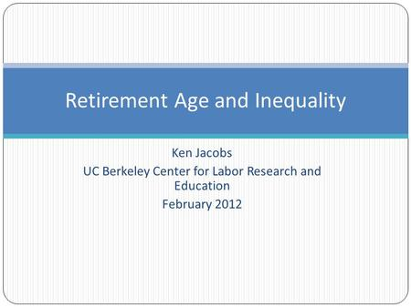 Ken Jacobs UC Berkeley Center for Labor Research and Education February 2012 Retirement Age and Inequality.