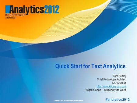 Copyright © 2012, SAS Institute Inc. All rights reserved. #analytics2012 Quick Start for Text Analytics Tom Reamy Chief Knowledge Architect KAPS Group.