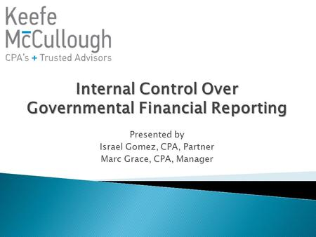 Internal Control Over Governmental Financial Reporting Presented by Israel Gomez, CPA, Partner Marc Grace, CPA, Manager.