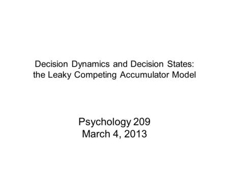 Decision Dynamics and Decision States: the Leaky Competing Accumulator Model Psychology 209 March 4, 2013.
