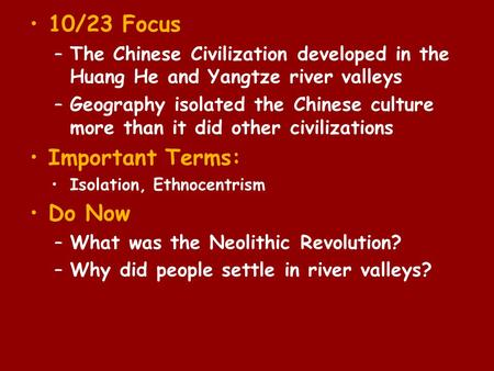 10/23 Focus –The Chinese Civilization developed in the Huang He and Yangtze river valleys –Geography isolated the Chinese culture more than it did other.