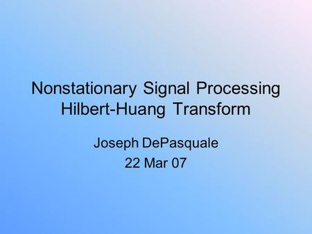 Nonstationary Signal Processing Hilbert-Huang Transform Joseph DePasquale 22 Mar 07.