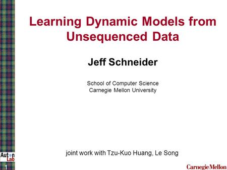 1 Learning Dynamic Models from Unsequenced Data Jeff Schneider School of Computer Science Carnegie Mellon University joint work with Tzu-Kuo Huang, Le.