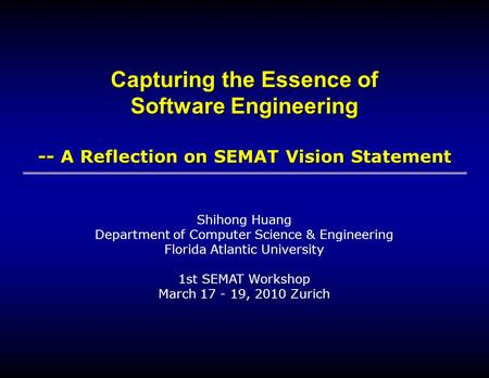 Shihong Huang Department of Computer Science & Engineering Florida Atlantic University 1st SEMAT Workshop March 17 - 19, 2010 Zurich Capturing the Essence.