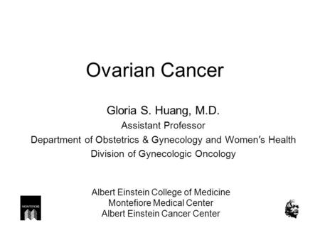 Ovarian Cancer Gloria S. Huang, M.D. Assistant Professor Department of Obstetrics & Gynecology and Women ' s Health Division of Gynecologic Oncology Albert.
