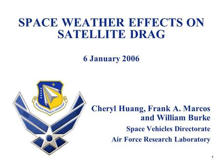 1 SPACE WEATHER EFFECTS ON SATELLITE DRAG 6 January 2006 Cheryl Huang, Frank A. Marcos and William Burke Space Vehicles Directorate Air Force Research.