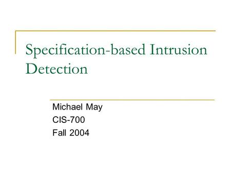 Specification-based Intrusion Detection Michael May CIS-700 Fall 2004.