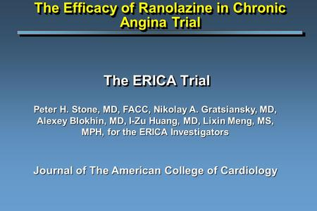 The ERICA Trial Peter H. Stone, MD, FACC, Nikolay A. Gratsiansky, MD, Alexey Blokhin, MD, I-Zu Huang, MD, Lixin Meng, MS, MPH, for the ERICA Investigators.