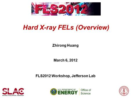 Hard X-ray FELs (Overview) Zhirong Huang March 6, 2012 FLS2012 Workshop, Jefferson Lab.