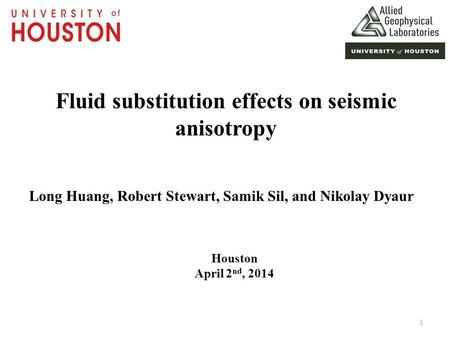 Fluid substitution effects on seismic anisotropy Long Huang, Robert Stewart, Samik Sil, and Nikolay Dyaur Houston April 2 nd, 2014 1.