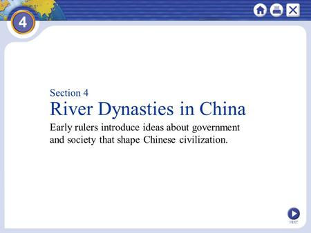 NEXT Section 4 River Dynasties in China Early rulers introduce ideas about government and society that shape Chinese civilization.