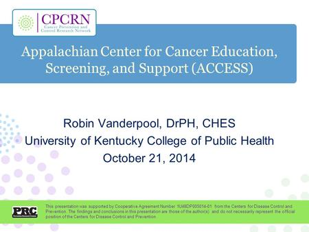 Appalachian Center for Cancer Education, Screening, and Support (ACCESS) Robin Vanderpool, DrPH, CHES University of Kentucky College of Public Health October.