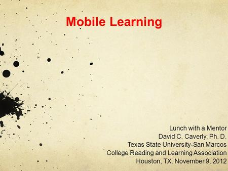 Mobile Learning Lunch with a Mentor David C. Caverly, Ph. D. Texas State University-San Marcos College Reading and Learning Association Houston, TX. November.