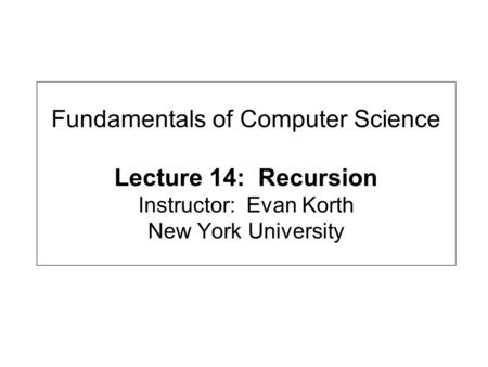 Fundamentals of Computer Science Lecture 14: Recursion Instructor: Evan Korth New York University.