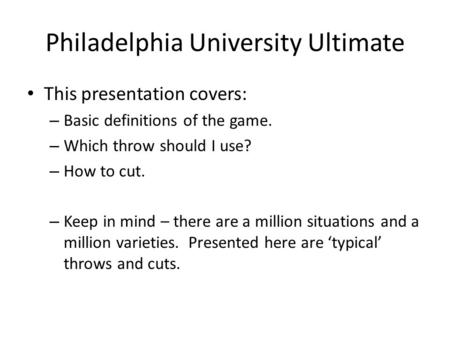 Philadelphia University Ultimate This presentation covers: – Basic definitions of the game. – Which throw should I use? – How to cut. – Keep in mind –