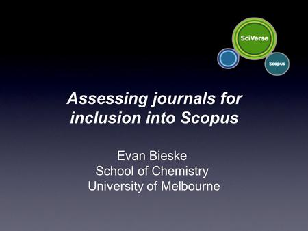 Evan Bieske School of Chemistry University of Melbourne Assessing journals for inclusion into Scopus.