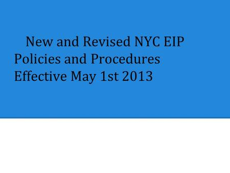 New and Revised NYC EIP Policies and Procedures Effective May 1st 2013.