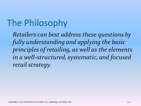 1-1 Retail Mgt. 11e (c) 2010 Pearson Education, Inc. publishing as Prentice Hall The Philosophy Retailers can best address these questions by fully understanding.