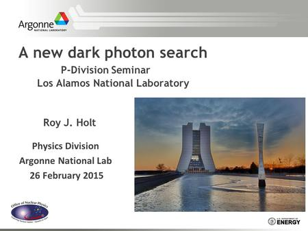 A new dark photon search P-Division Seminar Los Alamos National Laboratory Roy J. Holt Physics Division Argonne National Lab 26 February 2015.