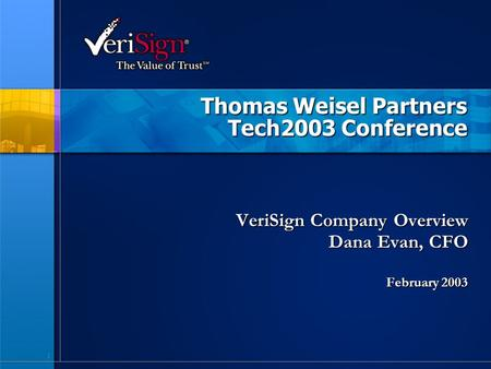 1 Thomas Weisel Partners Tech2003 Conference VeriSign Company Overview Dana Evan, CFO February 2003.