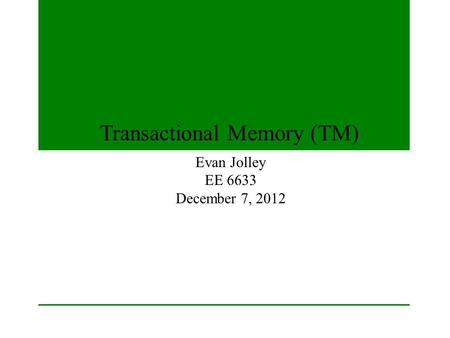Transactional Memory (TM) Evan Jolley EE 6633 December 7, 2012.