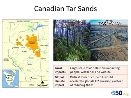 Canadian Tar Sands Local impacts Large-scale toxic pollution, impacting people, wild lands and wildlife Global climate impact Dirtiest form of crude oil,