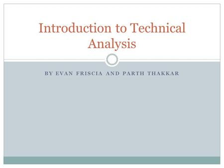 BY EVAN FRISCIA AND PARTH THAKKAR Introduction to Technical Analysis.