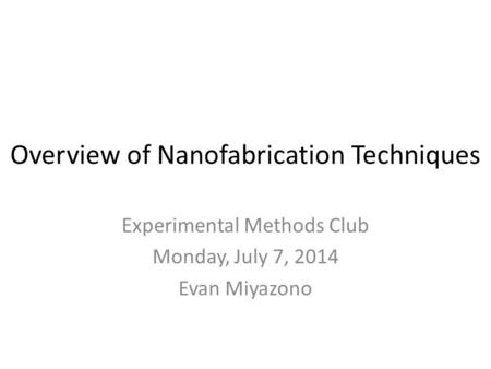 Overview of Nanofabrication Techniques Experimental Methods Club Monday, July 7, 2014 Evan Miyazono.